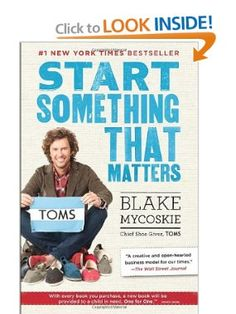 "Start Something That Matters: Blake Mycoskie's book.  Amazon.com: Books  This is a ""must read.""  This young guy has so much valuable information to help you get started.  He is the owner and CEO of Toms Shoes--stands for:  Tomorrow's Shoes.  If you order a pair of shoes he had been including the book for free.   He also gives away a pair of shoes to needy folks for each pair sold.  You won't believe all the info."