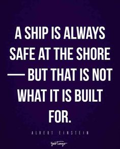 """A ship is always safe at the shore — but that is not what it is built for."" — Albert Einstein"