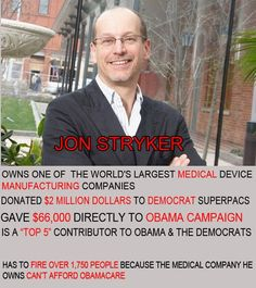 "Stryker gives over $2m+ to Dems.....but has to fire 1,750 b/c his company can't afford Obamacare!!!!!!  [And more job losses coming. How many have already ""let go or intend to"",that we yet haven't heard of? Obama's ""News Conference""... bottom line he's raising taxes+ the ones already in Obamacare, and regardless the outcome. His ""objective is Bring America to her Knees"", regardless what anyone thinks,or their concerns. To say with a straight face ""He cares"" is Despicable!!""  ..csw]"