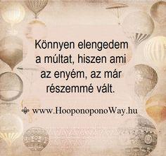 Hálát adok a mai napért. Könnyen elengedem a múltat, hiszen ami az enyém, az már részemmé vált. Felülemelkedni, növekedni, haladni csak így vagyok képes. Kötelékek nélkül, szeretetben, békességben és boldogságban. Így szeretlek, Élet!  ⚜ Ho'oponoponoWay Magyarország www.HooponoponoWay.hu