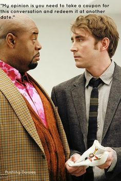 Emerson to Ned: My opinion is you need to take a coupon for this conversation and redeem it at another date. Pushing Daisies.