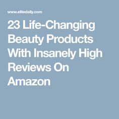 23 Life-Changing Beauty Products With Insanely High Reviews On Amazon