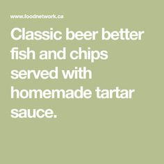 Classic beer better fish and chips served with homemade tartar sauce.