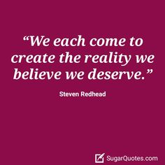 We each come to create the reality we believe we deserve. ~ Steven Redhead ~ #SimplyAGame