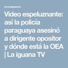 Video espeluznante: así la policía paraguaya asesinó a dirigente opositor y dónde está la OEA | La iguana TV