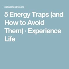 5 Energy Traps (and How to Avoid Them) · Experience Life