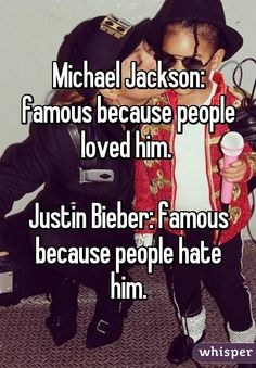 Michael Jackson: famous because people loved him. Justin Bieber: famous because people hate him.