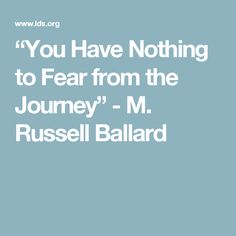 """You Have Nothing to Fear from the Journey"" - M. Russell Ballard"