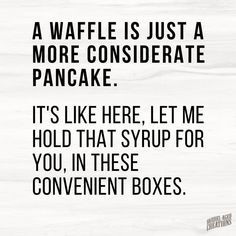 for Thought: The Best Food Quotes - Barrel Aged Creations - A waffle is just a more considerate pancake. It's like here, let me hold that syrup for you in th -Food for Thought: The Best Food Quotes - Barrel Aged Creati. Badass Quotes, Best Quotes, Funny Stuff, Funny Pics, Funny Pictures, Funny Work, School Pictures, Sports Pictures, Hilarious Pictures