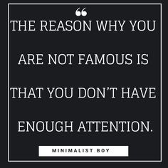 You are not famous because you are not able to grab enough attention. The more attention you are able to drive yourself the more fame and cash you'll get Minimalist Quotes, Simple Quotes, Pinterest Pin, Quote Of The Day, Vip, Minimalism, Wisdom, Boys, Senior Boys