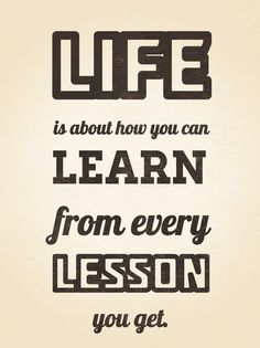 Life is about how you can learn from every lesson.