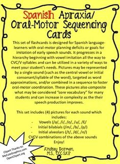 Spanish Apraxia/Oral-Motor Sequencing Cards   This set of flashcards is designed for Spanish language-learners with oral-motor planning deficits or goals for imitation of early speech sounds. It progresses in a hierarchy beginning with vowel imitation all the way to CVC/V syllables and can be utilized in a variety of ways to meet your student's needs.