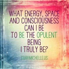 What energy, space and consciousness can I be to be the opulent being I truly be?  http://corymichelle.us/blog/celebrate