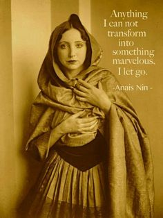 """""""Anything i can not transform into something marvelous, I let go."""" ~Anais Nin"""
