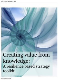 Creating value from knowledge: A resilience based strategy toolkit (sample chapters) Knowledge Management