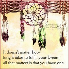 It doesn't matter how long it takes to fulfill your Dream, all that matters is that you have one. ~Nishan Panwar   _More fantastic quotes on: https://www.facebook.com/SilverLiningOfYourCloud  _Follow my Quote Blog on: http://silverliningofyourcloud.wordpress.com/