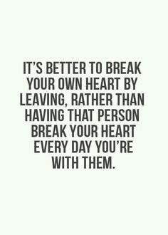 It's better I break my own heart now by leaving then stay and let you continue to break my heart everyday.