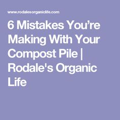6 Mistakes You're Making With Your Compost Pile | Rodale's Organic Life