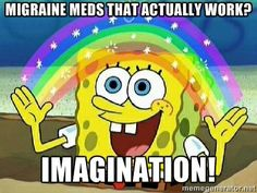 Migraine meds that actually work? Imagination! |  My first meme lol