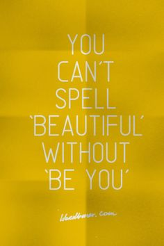 "You can't spell ""Beautiful"" without ""Be You"" : )"