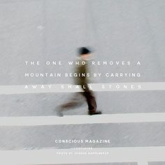The one who removes a mountain begins by carrying away small stones Truth And Dare, Begin, Dares, Great Quotes, Consciousness, The One, Did You Know, Carry On, Thinking Of You