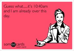 Guess what......it's 10:40am and I am already over this day.