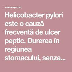 Helicobacter pylori este o cauză frecventă de ulcer peptic. Durerea în regiunea stomacului, senzația de arsură, balonările frecvente semnalează infecția. Medicine