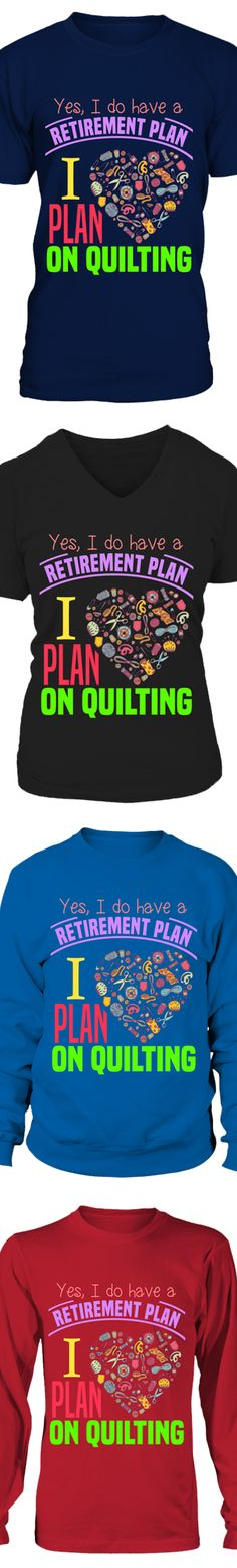 Yes, I Do Have A Retirement Plan. I Plan On Quilting...  Show your love of Quilting with this design printed in the USA.  Available in Gildan Cotton T-Shirt / V-Neck / Long-Sleeve / Sweatshirt.   US/Canada orders are delivered in 10-14 days.