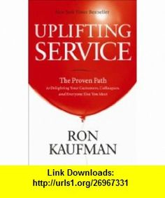Uplifting Service The Proven Path to Delighting Your Customers, Colleagues, and Everyone Else You Meet (9780984762507) Ron Kaufman , ISBN-10: 0984762507  , ISBN-13: 978-0984762507 ,  , tutorials , pdf , ebook , torrent , downloads , rapidshare , filesonic , hotfile , megaupload , fileserve