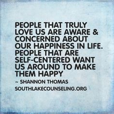 People that truly love us are aware & concerned about our happiness in life. People that are self-centered want us around to make them happy