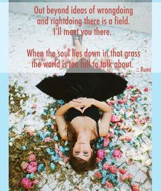 Out beyond our ideas of wrongdoing & rightdoing there is a field- I'll meet you there.  When soul lies down in the grass the world is too full to talk about. Rumi #Quote