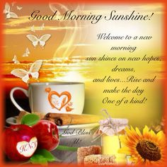 Good Morning Sunshine!  Welcome to new morning sun shines on new hopes, dreams, and lives..rise and make the day One of a kind!