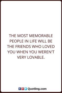 Friendship Quotes The most memorable people in life will be the friends who loved you when you weren't very lovable.