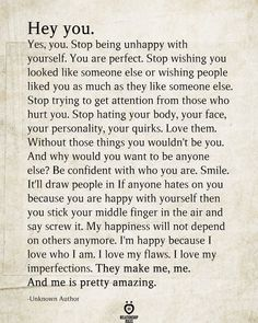 Hey You. Stop Being Unhappy With Yourself. You Are Perfect Hey you. Stop being unhappy with yourself. You are perfect. Stop wishing you looked like someone else or wishing people liked you as much as they like someone… Self Love Quotes, Mood Quotes, Happy Quotes, Positive Quotes, Quotes To Live By, Smile Quotes, Wisdom Quotes, True Quotes, Motivational Quotes