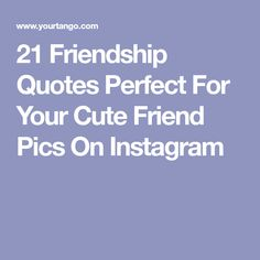 21 Friendship Quotes Perfect For Your Cute Friend Pics On Instagram