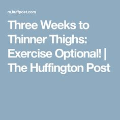 Three Weeks to Thinner Thighs: Exercise Optional!   The Huffington Post