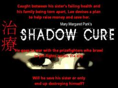 "Great sound for storyline ! Read and interact on http://www.shadowcure.com/. ""Shadow Cure"" is a hard-driving, gritty ""martial arts (psychological) drama"" about a young Asian boy, Lao, whose sister is dying and needs a heart transplant. Unfortunately, insurance coverage has been denied and Lao's parents don't have that kind of money..."