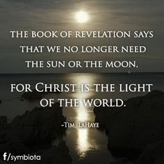 THE BOOK OF REVELATION SAYS THAT WE NO LONGER NEED THE SUN OR THE MOON, FOR CHRIST IS THE LIGHT OF THE WORLD. ~TIM LAHAYE.