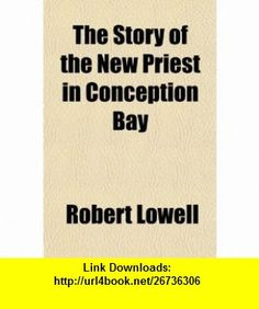 The Story of the New Priest in Conception Bay (9781150819889) Robert Lowell , ISBN-10: 115081988X  , ISBN-13: 978-1150819889 ,  , tutorials , pdf , ebook , torrent , downloads , rapidshare , filesonic , hotfile , megaupload , fileserve
