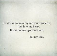it was not into my ear you whispered, but into my heart. It was not my lips you kissed, but my soul.