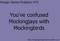 """I read """"To Kill a Mockingbird"""" and I was telling my friend that I read it and I called it """"To Kill a Mockingjay"""" and she laughed at me...."""