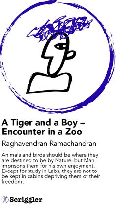 A Tiger and a Boy – Encounter in a Zoo by Raghavendran Ramachandran https://scriggler.com/detailPost/story/48357 Animals and birds should be where they are destined to be by Nature, but Man imprisons them for his own enjoyment. Except for study in Labs, they are not to be kept in cabins depriving them of their freedom.