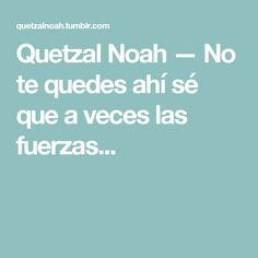 Quetzal Noah — No te quedes ahí sé que a veces las fuerzas... Quetzal Noah, My Love, Frases, Periorbital Dark Circles, Kisses, Backpacking, Quotes