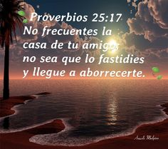 SER PRUDENTE CUANDO VISITES A TUS AMIGOS@ CONSEJOS BIBLICOS  Proverbios 25:17 No frecuentes la casa de tu amigo; no sea que lo fastidies y llegue a aborrecerte.   No seas pesado! NO Hagas dificil la Carga de tu amigo recuerda que debemos tener consideracion de las personas,  y tu amigo@,  tambien tiene derecho a tener privacidad,  y ser escuchado@,tal vez no te lo diga para no hacerte sentir mal,  debes ser prudente al visitarlo@.   10 COSAS QUE NO DEBES HACERLE A UN AMIGO@!  1 .NO SER…