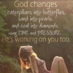 God changes caterpillars into butterflies; sand into pearls; coal into diamonds using time and pressure.  He's working on you, too -