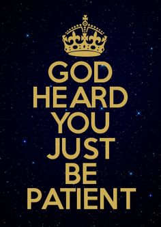 GOD HEARD YOU JUST BE PATIENT