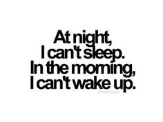 Can't sleep, then don't want to wake up..... always and every single day