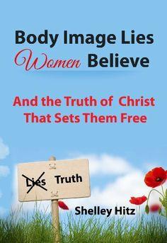 Body Image Lies Women Believe:  And the Truth of Christ That Sets Them Free by Shelley Hitz, http://www.amazon.com/dp/B00B9MZIEG/ref=cm_sw_r_pi_dp_owsAtb0AX511X