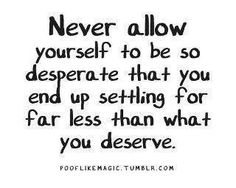 Never allow yourself to be so desperate that you end of settling for far less than what you deserve.