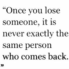 Once you lose someone, it is never exactly the same person who comes back.